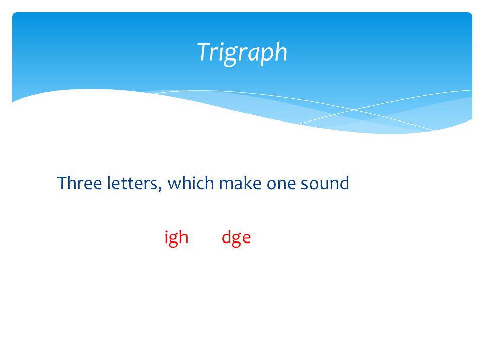 Trigraph Three letters, which make one sound igh dge