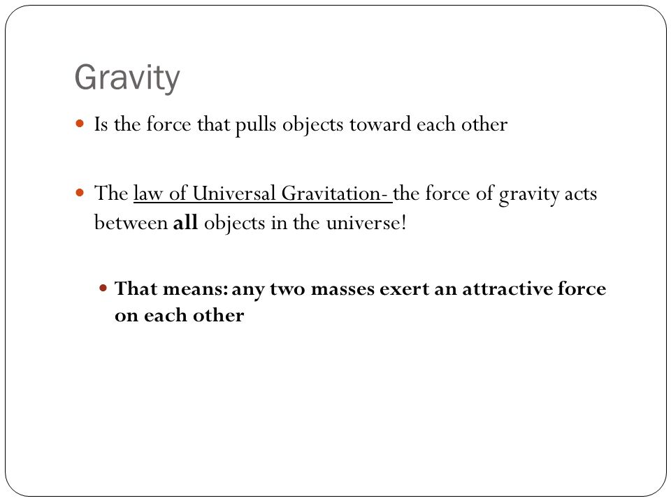 Gravity Is the force that pulls objects toward each other