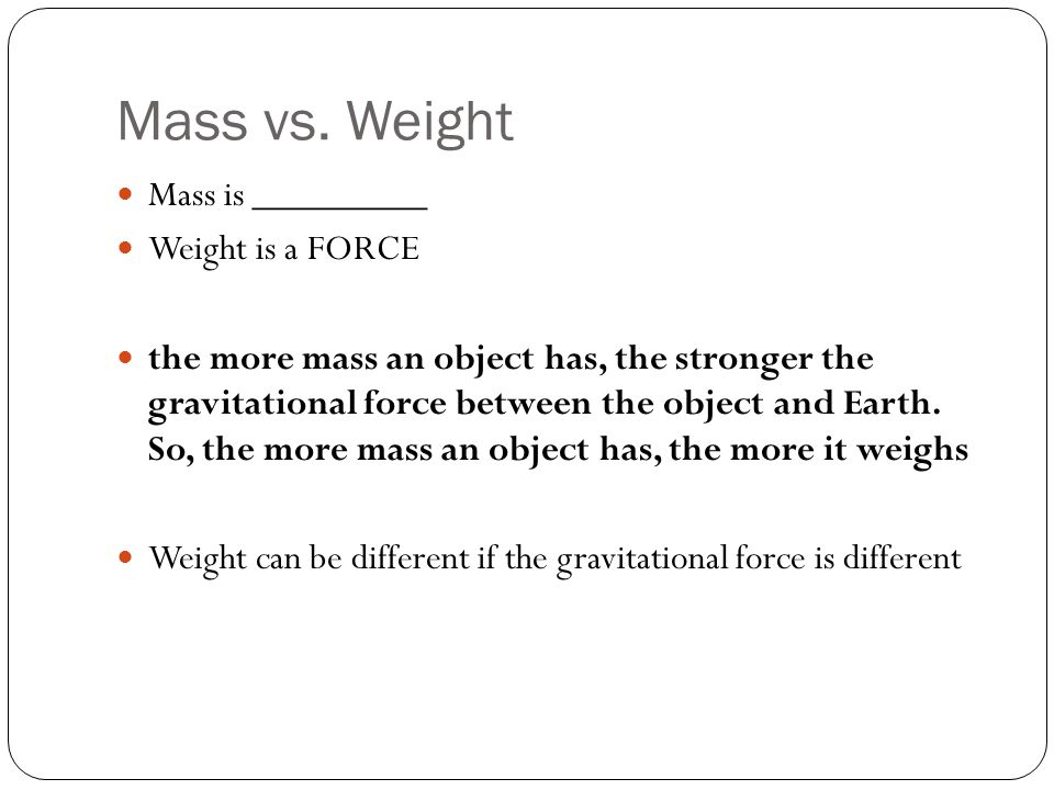 Mass vs. Weight Mass is _________ Weight is a FORCE