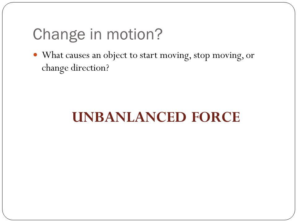 Change in motion UNBANLANCED FORCE