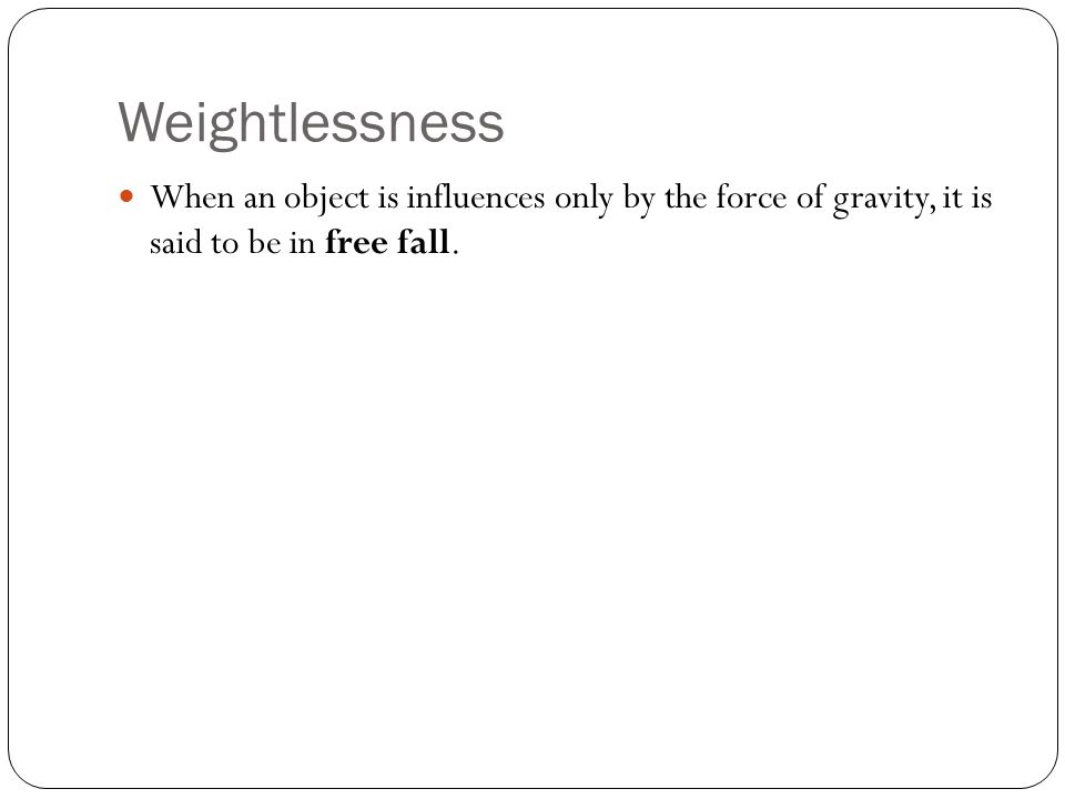 Weightlessness When an object is influences only by the force of gravity, it is said to be in free fall.