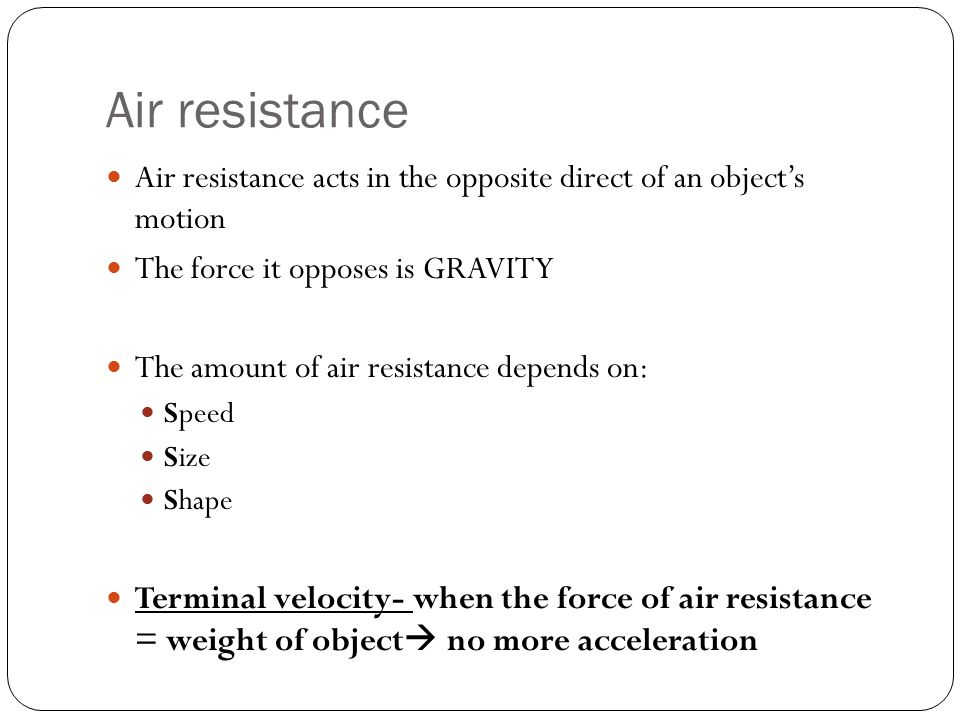 Air resistance Air resistance acts in the opposite direct of an object's motion. The force it opposes is GRAVITY.