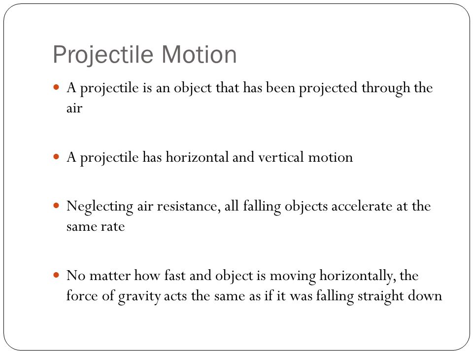 Projectile Motion A projectile is an object that has been projected through the air. A projectile has horizontal and vertical motion.