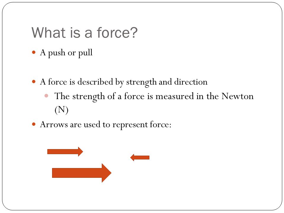 What is a force The strength of a force is measured in the Newton (N)