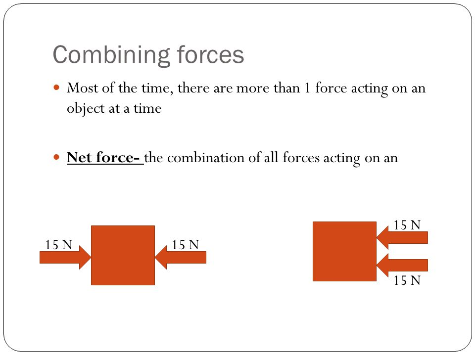 Combining forces Most of the time, there are more than 1 force acting on an object at a time. Net force- the combination of all forces acting on an.
