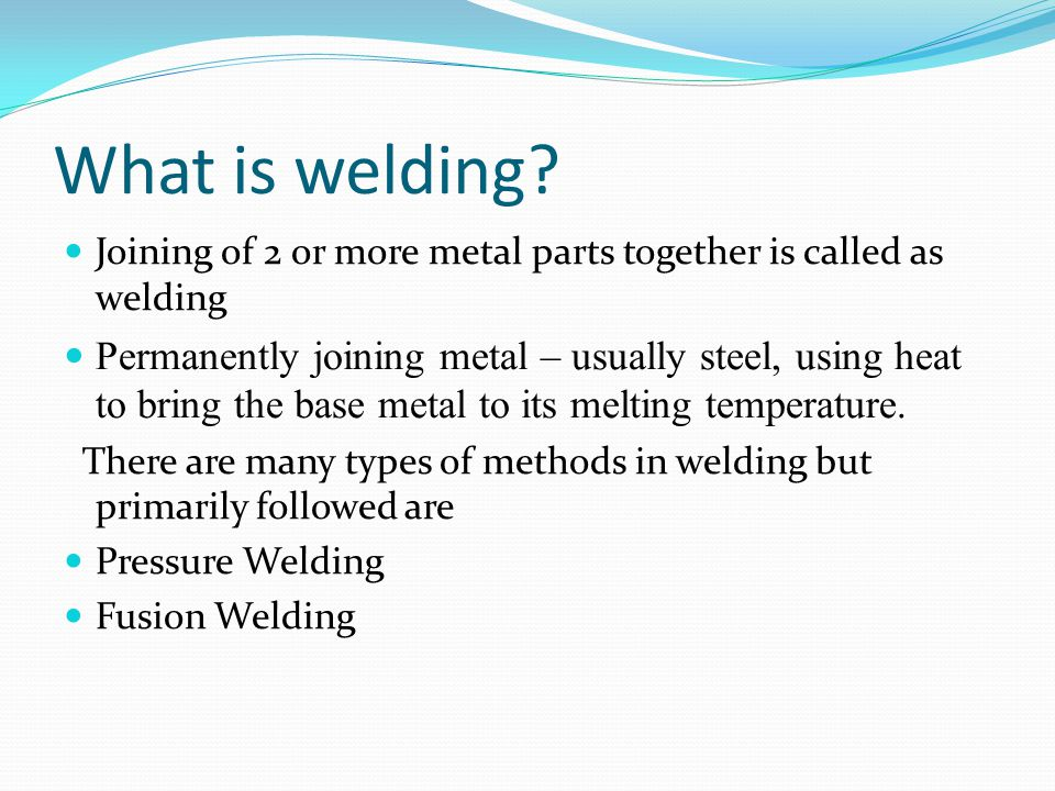 What is welding Joining of 2 or more metal parts together is called as welding.