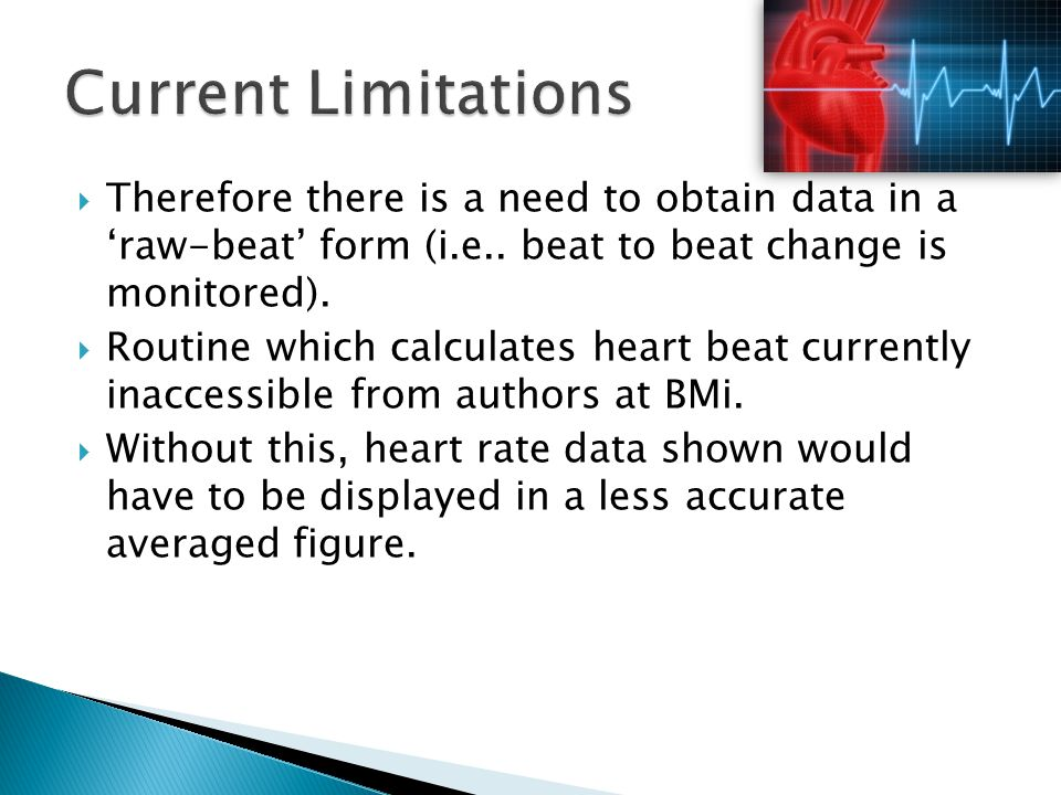 Current Limitations Therefore there is a need to obtain data in a 'raw-beat' form (i.e.. beat to beat change is monitored).