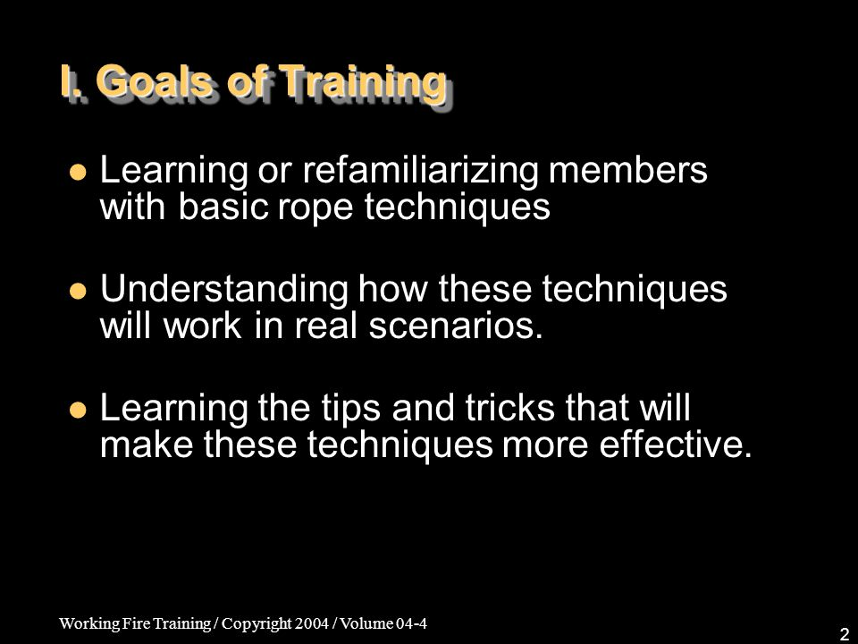 I. Goals of Training Learning or refamiliarizing members with basic rope techniques. Understanding how these techniques will work in real scenarios.
