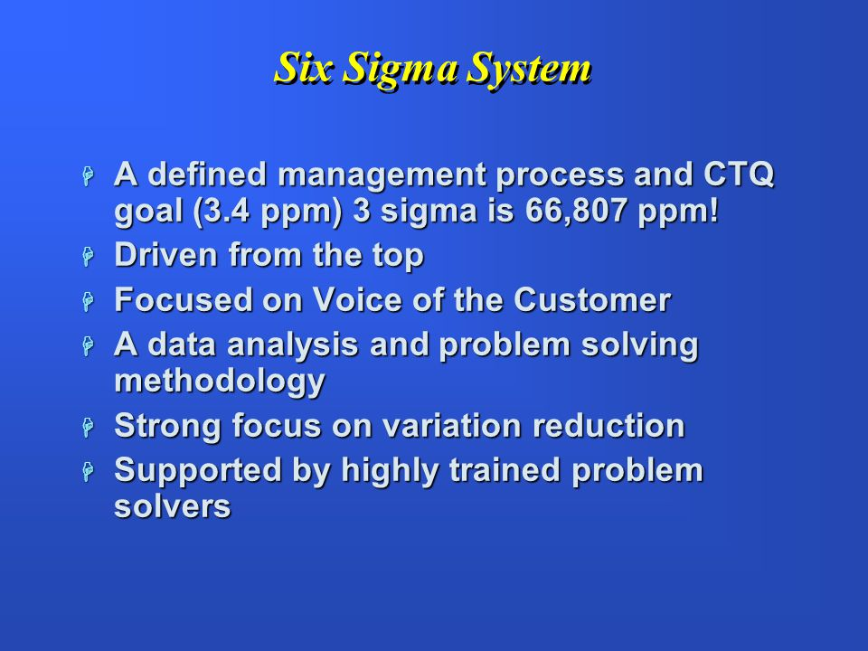 Six Sigma System A defined management process and CTQ goal (3.4 ppm) 3 sigma is 66,807 ppm! Driven from the top.