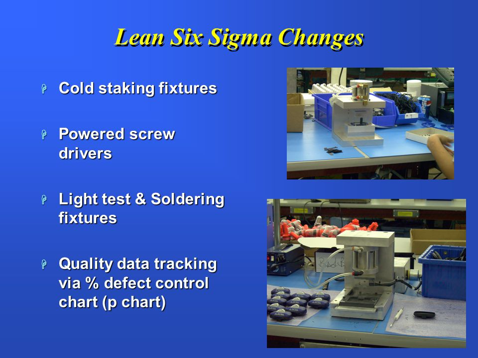 Lean Six Sigma Changes Cold staking fixtures Powered screw drivers