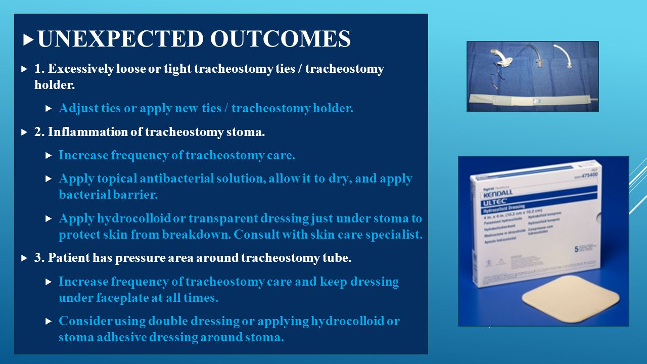 UNEXPECTED OUTCOMES 1. Excessively loose or tight tracheostomy ties / tracheostomy holder. Adjust ties or apply new ties / tracheostomy holder.