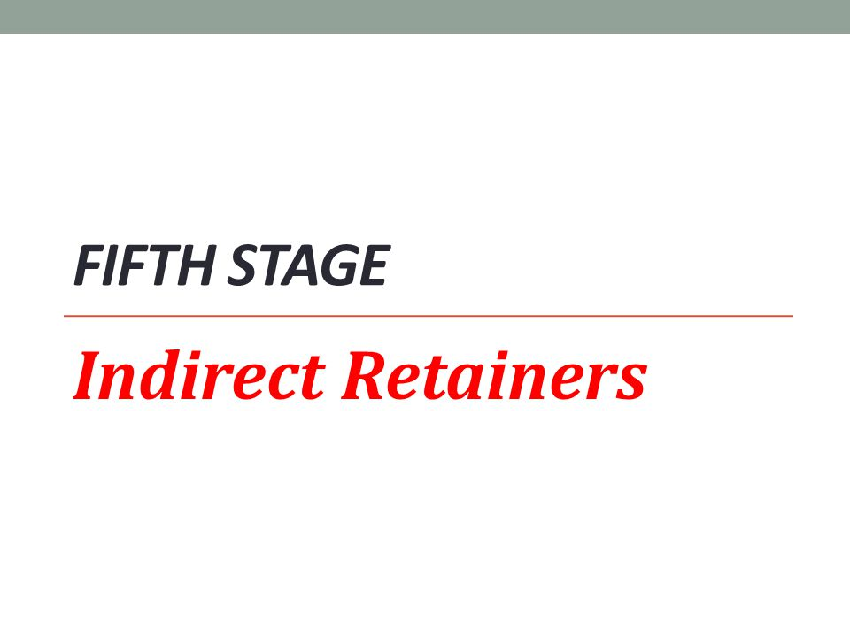 Fifth stage Indirect Retainers