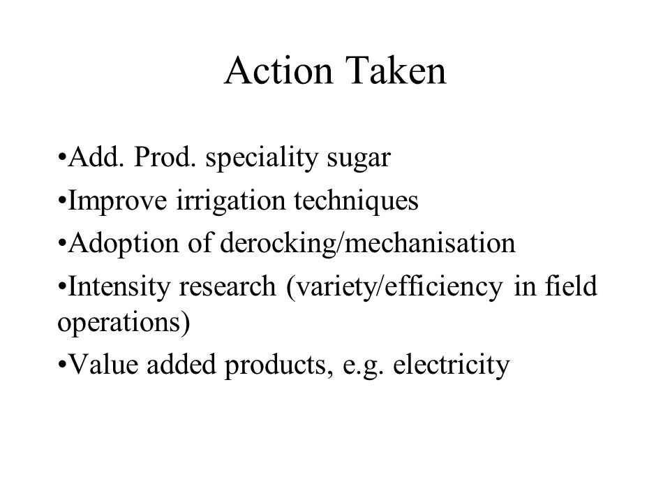 Action Taken Add. Prod. speciality sugar Improve irrigation techniques