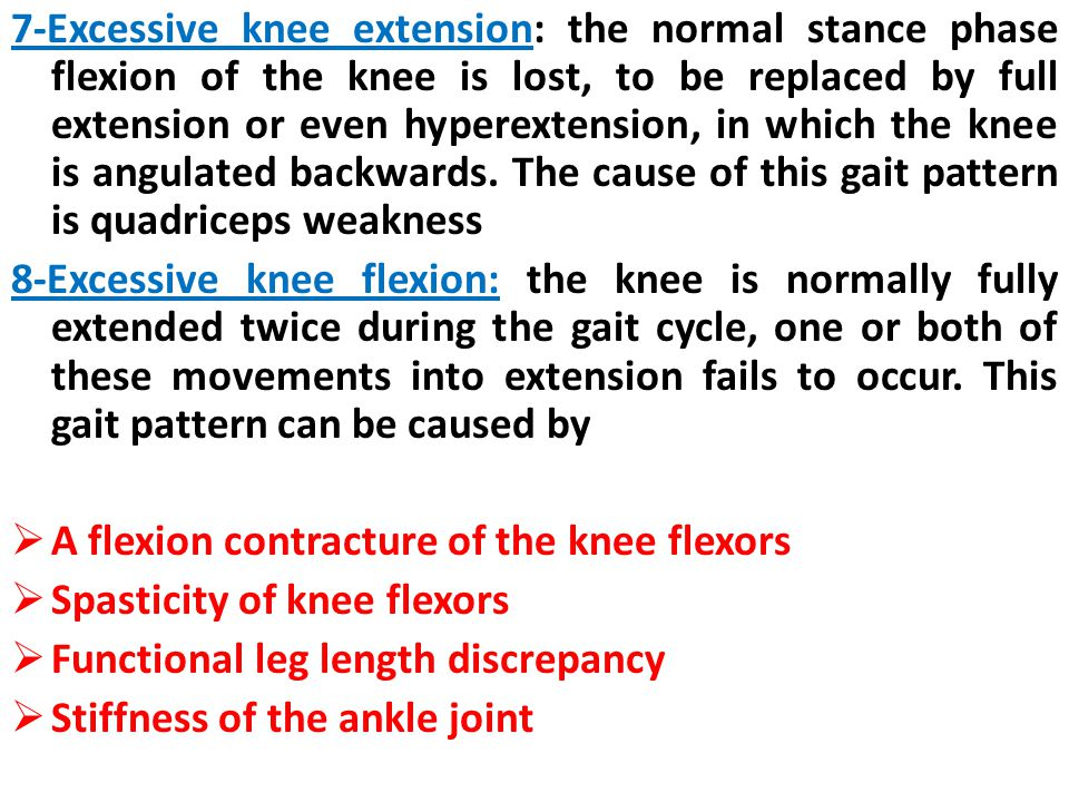7-Excessive knee extension: the normal stance phase flexion of the knee is lost, to be replaced by full extension or even hyperextension, in which the knee is angulated backwards. The cause of this gait pattern is quadriceps weakness