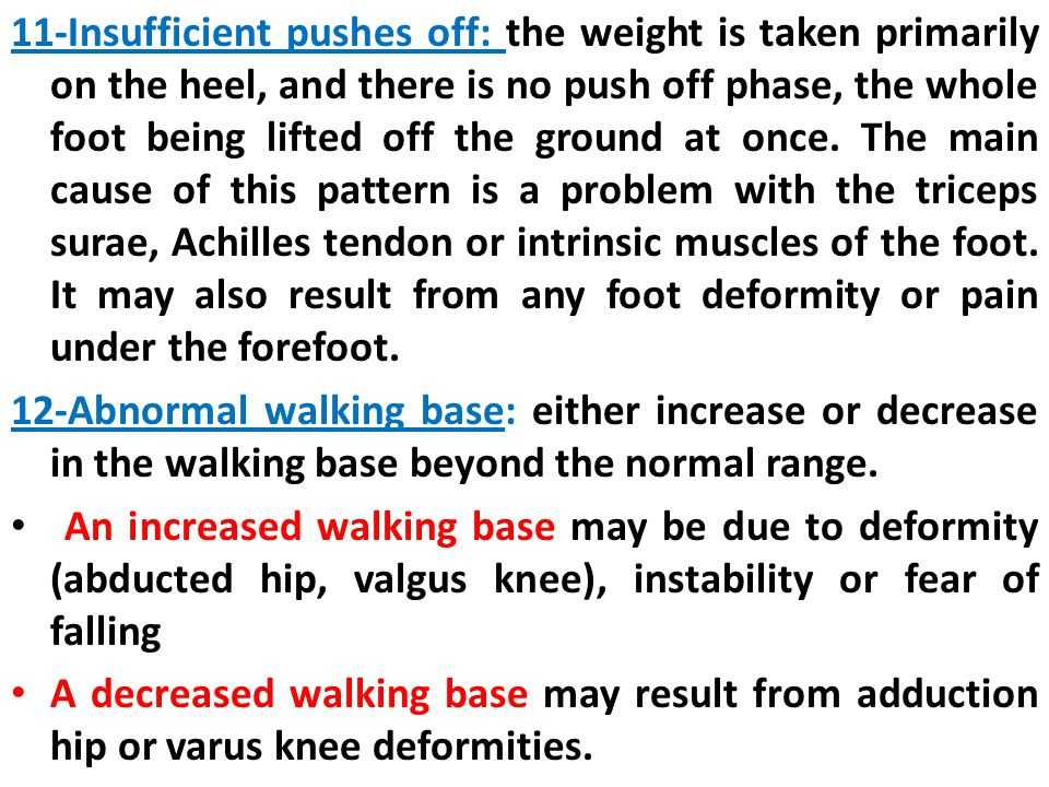 11-Insufficient pushes off: the weight is taken primarily on the heel, and there is no push off phase, the whole foot being lifted off the ground at once. The main cause of this pattern is a problem with the triceps surae, Achilles tendon or intrinsic muscles of the foot. It may also result from any foot deformity or pain under the forefoot.