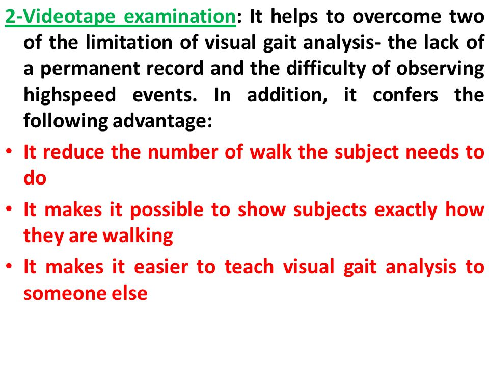 2-Videotape examination: It helps to overcome two of the limitation of visual gait analysis- the lack of a permanent record and the difficulty of observing high­speed events. In addition, it confers the following advantage: