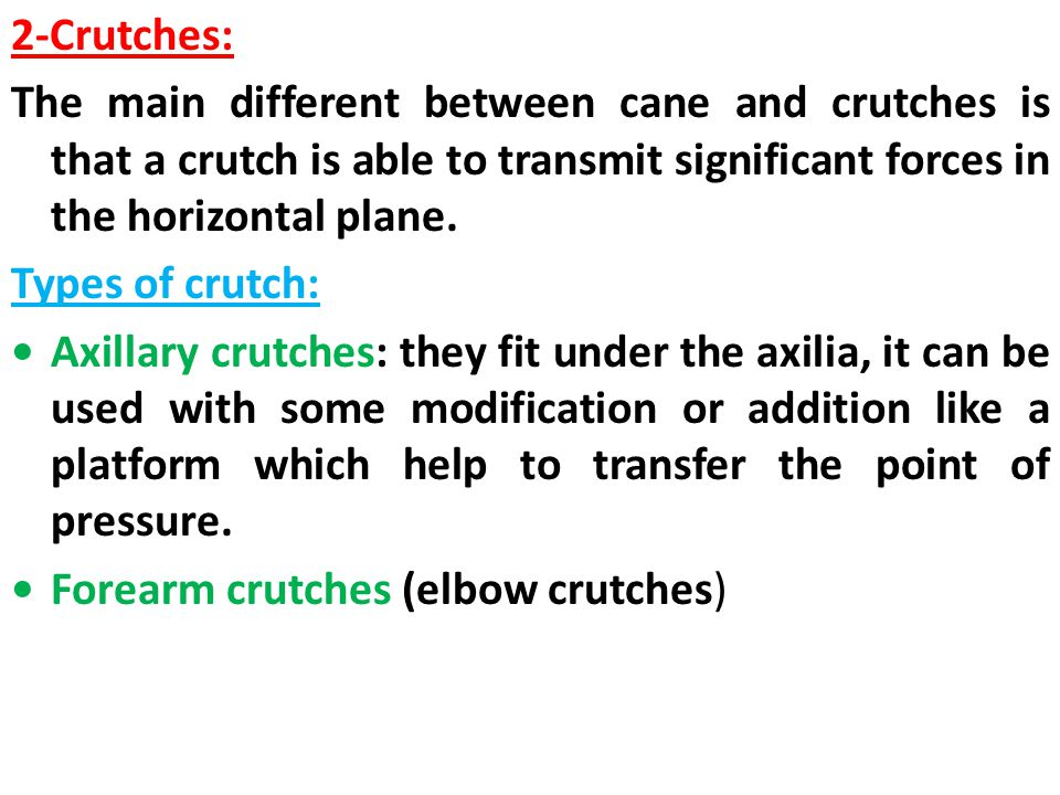 2-Crutches: The main different between cane and crutches is that a crutch is able to transmit significant forces in the horizontal plane.