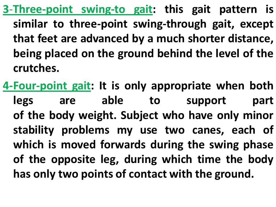 3-Three-point swing-to gait: this gait pattern is similar to three-point swing-through gait, except that feet are advanced by a much shorter distance, being placed on the ground behind the level of the crutches.