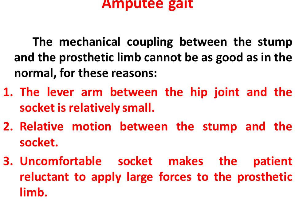 Amputee gait The mechanical coupling between the stump and the prosthetic limb cannot be as good as in the normal, for these reasons: