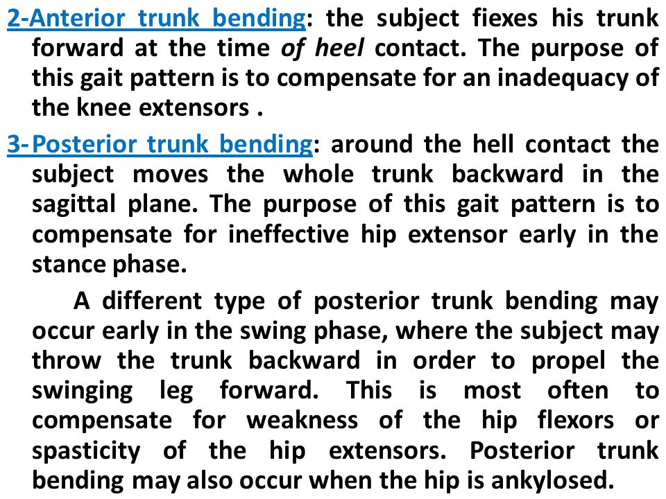 2-Anterior trunk bending: the subject fiexes his trunk forward at the time of heel contact. The purpose of this gait pattern is to compensate for an inadequacy of the knee extensors .