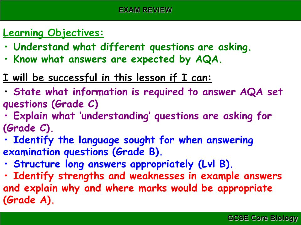 Learning Objectives: • Understand what different questions are asking. • Know what answers are expected by AQA.