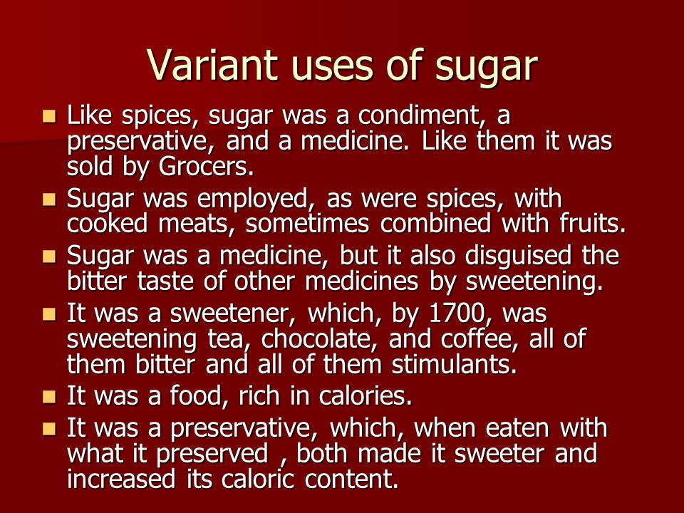 Variant uses of sugar Like spices, sugar was a condiment, a preservative, and a medicine. Like them it was sold by Grocers.