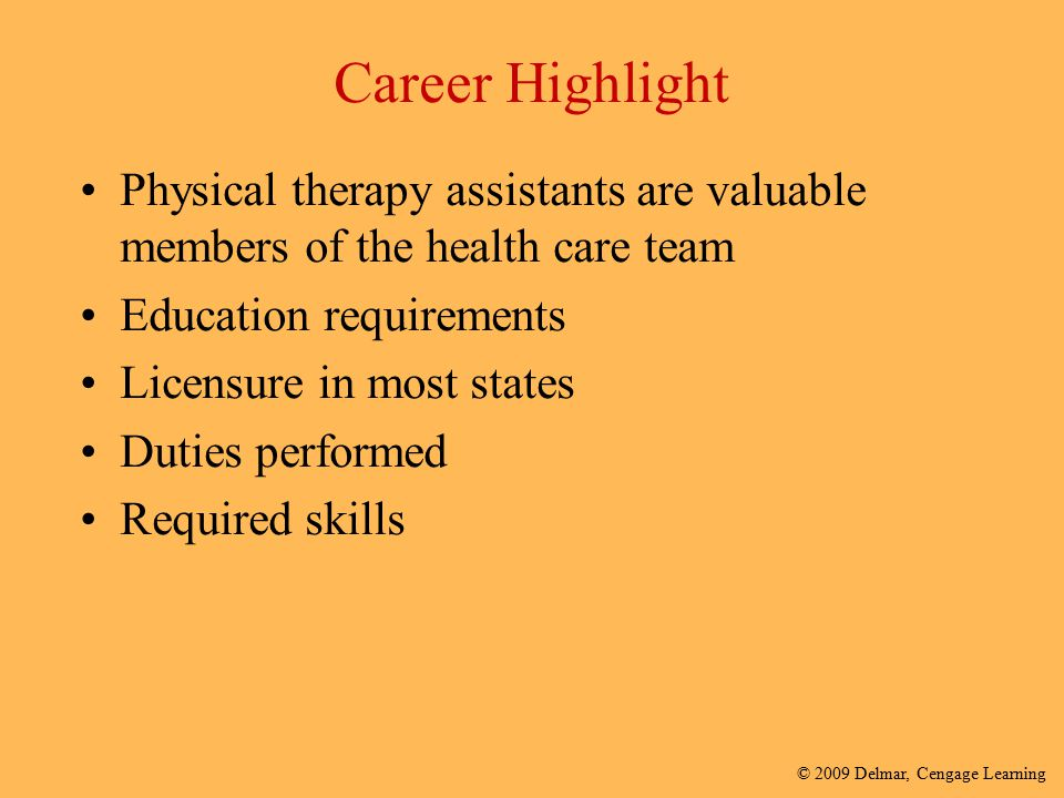 Career Highlight Physical therapy assistants are valuable members of the health care team. Education requirements.