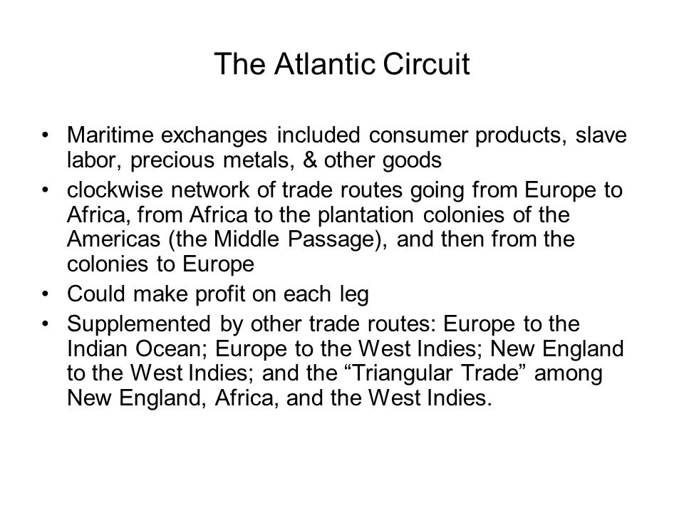 The Atlantic Circuit Maritime exchanges included consumer products, slave labor, precious metals, & other goods.
