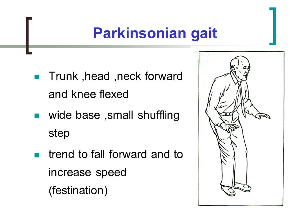 Parkinsonian gait Trunk ,head ,neck forward and knee flexed