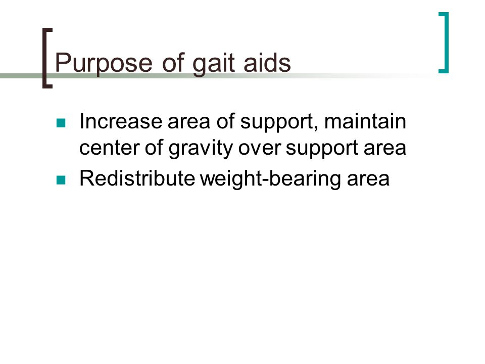 Purpose of gait aids Increase area of support, maintain center of gravity over support area.