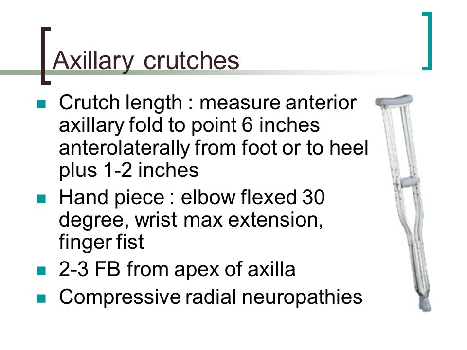 Axillary crutches Crutch length : measure anterior axillary fold to point 6 inches anterolaterally from foot or to heel plus 1-2 inches.