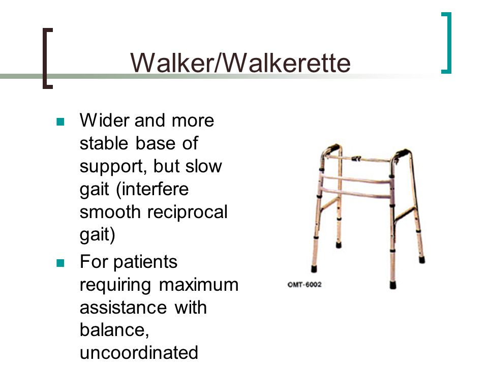 Walker/Walkerette Wider and more stable base of support, but slow gait (interfere smooth reciprocal gait)