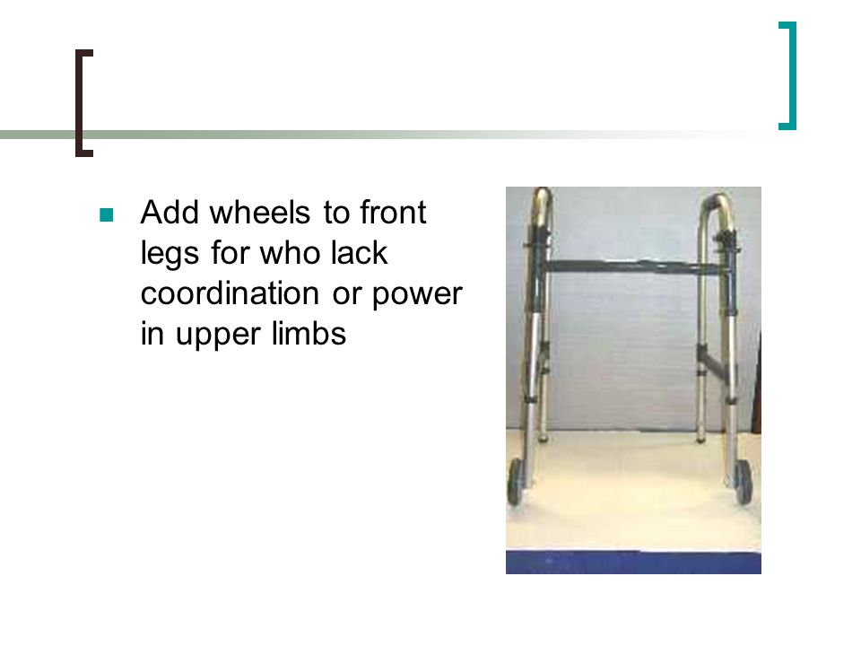 Add wheels to front legs for who lack coordination or power in upper limbs