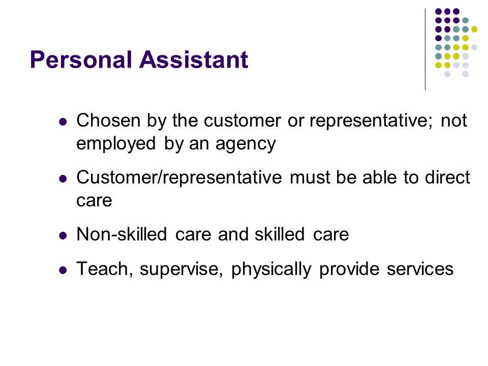 Personal Assistant Chosen by the customer or representative; not employed by an agency. Customer/representative must be able to direct care.