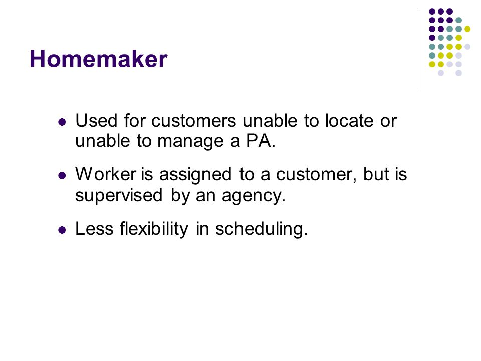 Homemaker Used for customers unable to locate or unable to manage a PA. Worker is assigned to a customer, but is supervised by an agency.