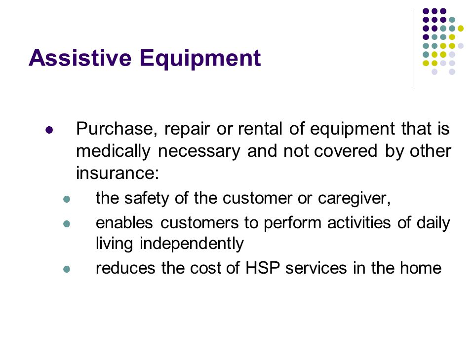 Assistive Equipment Purchase, repair or rental of equipment that is medically necessary and not covered by other insurance: