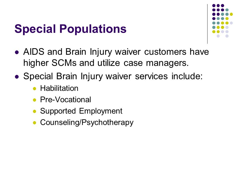 Special Populations AIDS and Brain Injury waiver customers have higher SCMs and utilize case managers.