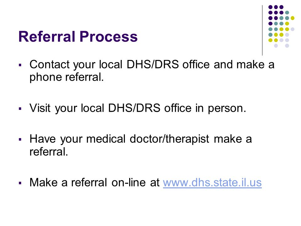 Referral Process Contact your local DHS/DRS office and make a phone referral. Visit your local DHS/DRS office in person.