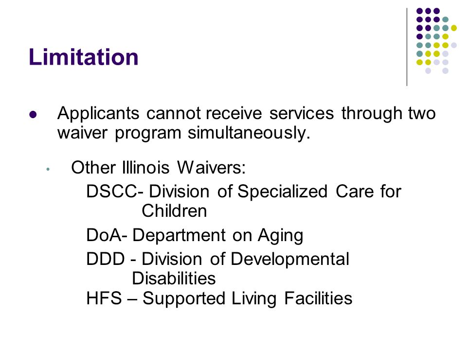 Limitation Applicants cannot receive services through two waiver program simultaneously. Other Illinois Waivers: