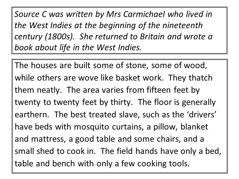 Source C was written by Mrs Carmichael who lived in the West Indies at the beginning of the nineteenth century (1800s). She returned to Britain and wrote a book about life in the West Indies.