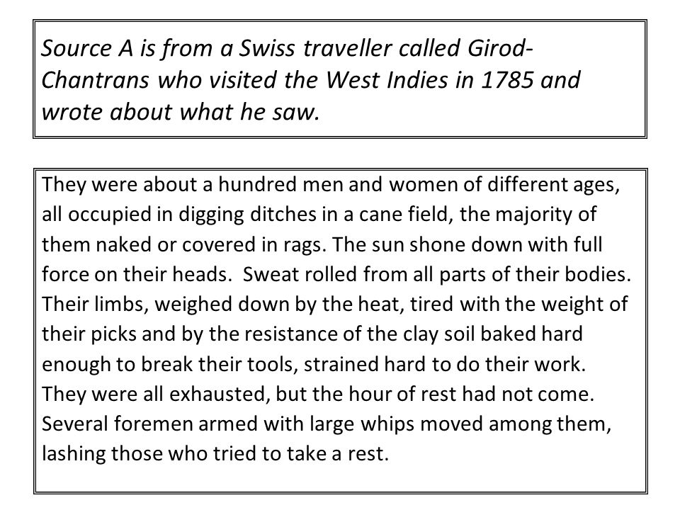 Source A is from a Swiss traveller called Girod-Chantrans who visited the West Indies in 1785 and wrote about what he saw.