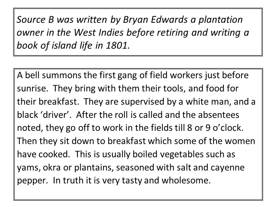 Source B was written by Bryan Edwards a plantation owner in the West Indies before retiring and writing a book of island life in 1801.