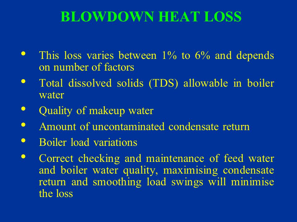 BLOWDOWN HEAT LOSS This loss varies between 1% to 6% and depends on number of factors. Total dissolved solids (TDS) allowable in boiler water.