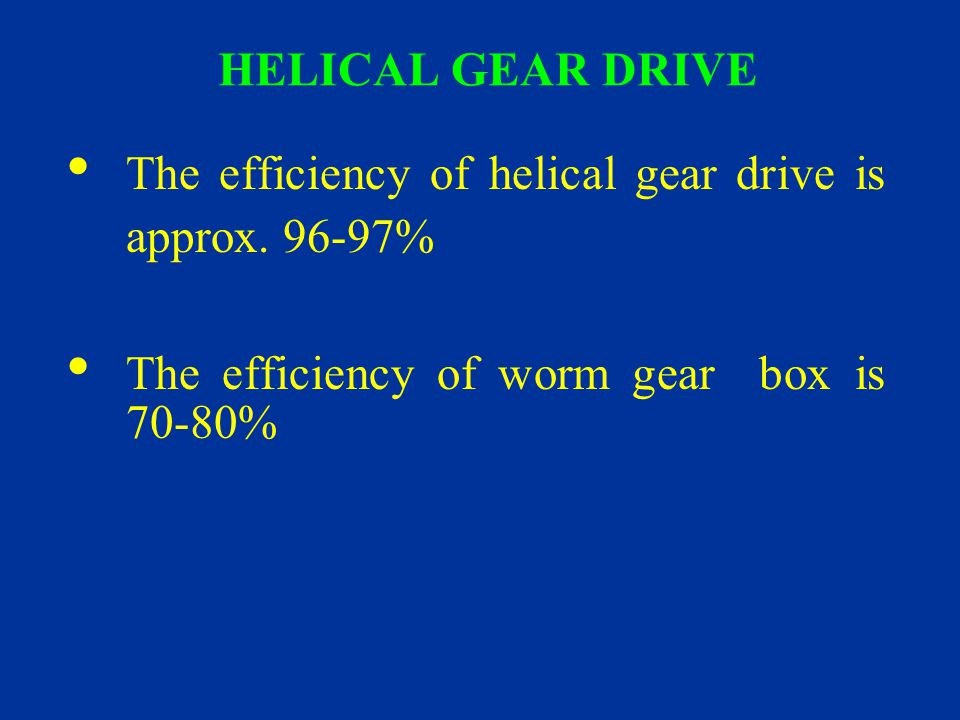 HELICAL GEAR DRIVE The efficiency of helical gear drive is approx.