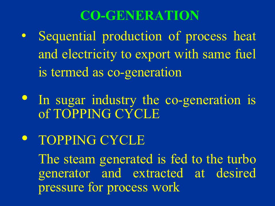 CO-GENERATION Sequential production of process heat and electricity to export with same fuel is termed as co-generation.