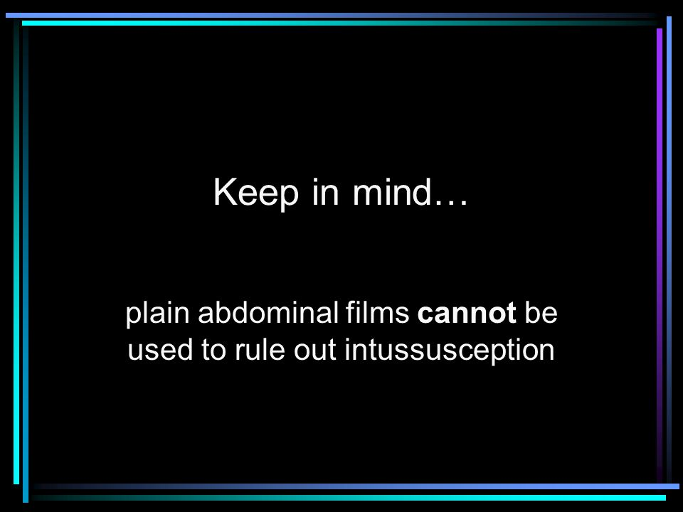 plain abdominal films cannot be used to rule out intussusception