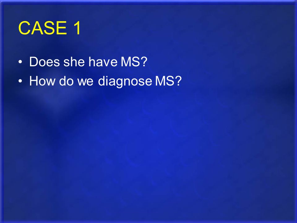CASE 1 Does she have MS How do we diagnose MS