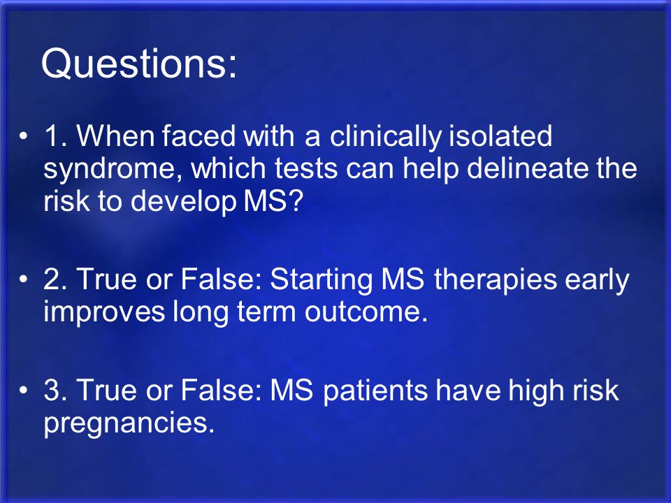 Questions: 1. When faced with a clinically isolated syndrome, which tests can help delineate the risk to develop MS