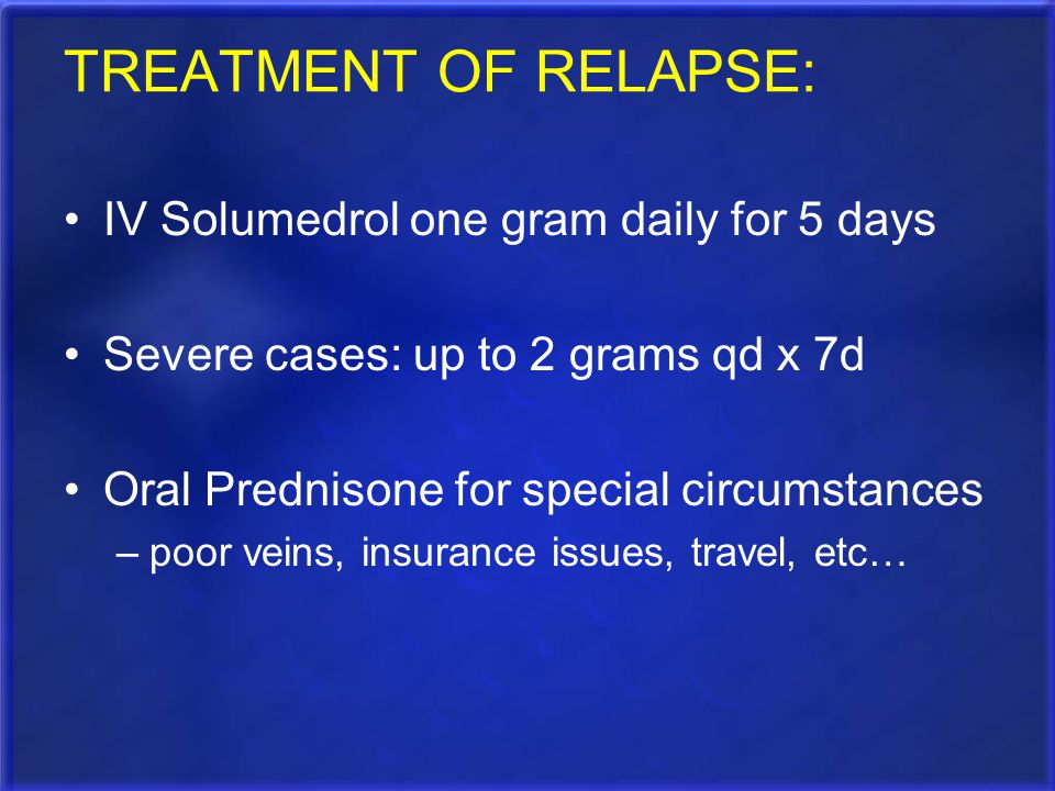 TREATMENT OF RELAPSE: IV Solumedrol one gram daily for 5 days