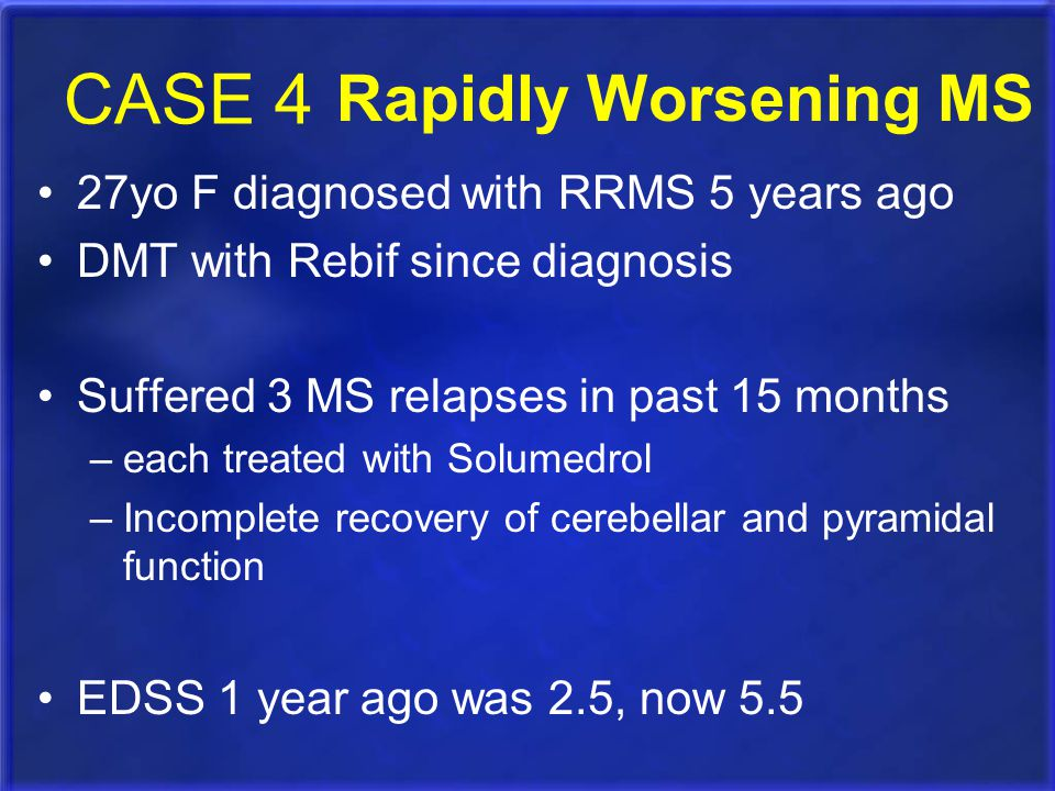 CASE 4 Rapidly Worsening MS 27yo F diagnosed with RRMS 5 years ago